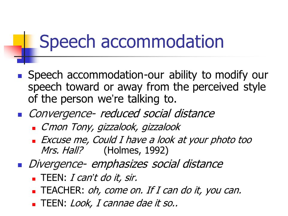 Speech accommodation Speech accommodation-our ability to modify our speech toward or away from the perceived style of the person we're talking to.