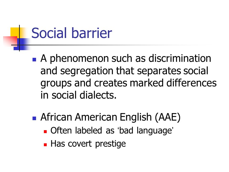 Social barrier A phenomenon such as discrimination and segregation that separates social groups and creates marked differences in social dialects.