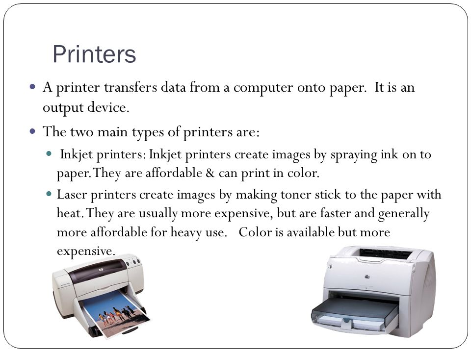 Printers A printer transfers data from a computer onto paper. It is an output device. The two main types of printers are: