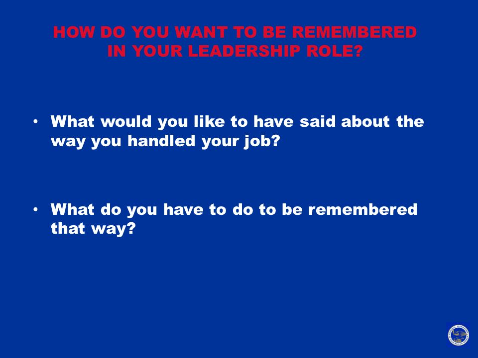 HOW DO YOU WANT TO BE REMEMBERED IN YOUR LEADERSHIP ROLE