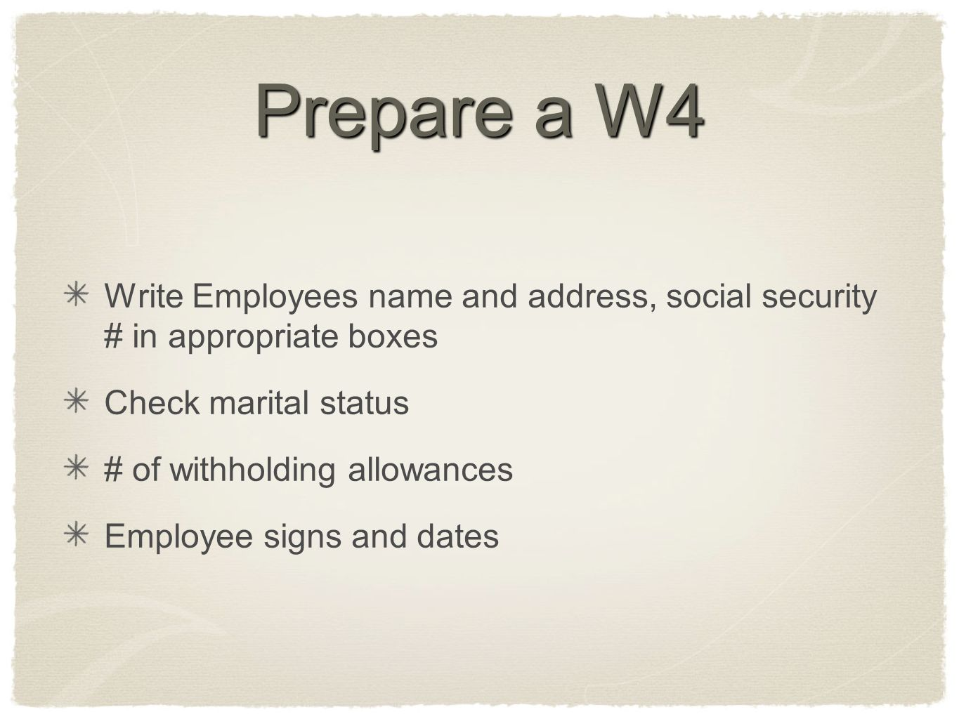 Prepare a W4 Write Employees name and address, social security # in appropriate boxes. Check marital status.