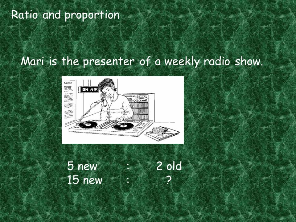 Ratio and proportion Mari is the presenter of a weekly radio show. 5 new : 2 old 15 new :