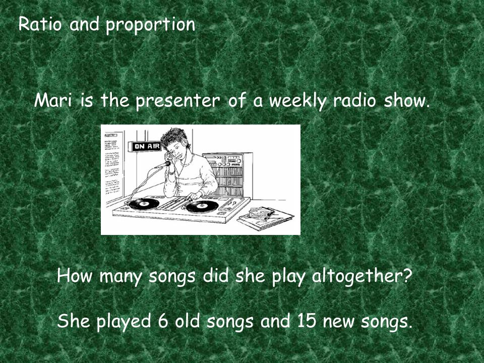 Ratio and proportion Mari is the presenter of a weekly radio show. How many songs did she play altogether