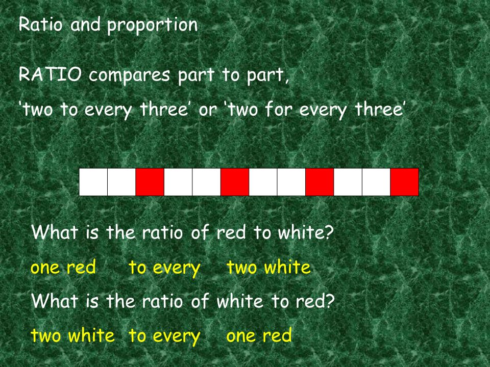 Ratio and proportion RATIO compares part to part, 'two to every three' or 'two for every three' What is the ratio of red to white