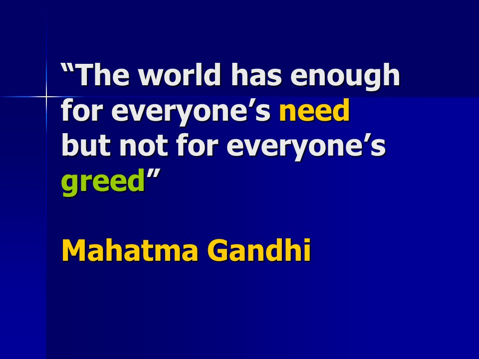 there is enough for everybody need but not for anybody greed There is not, however, enough natural resources to fill the want of people's greed in order for everyone to have enough, no one can be greedy with their resources or wealth of any kind if.