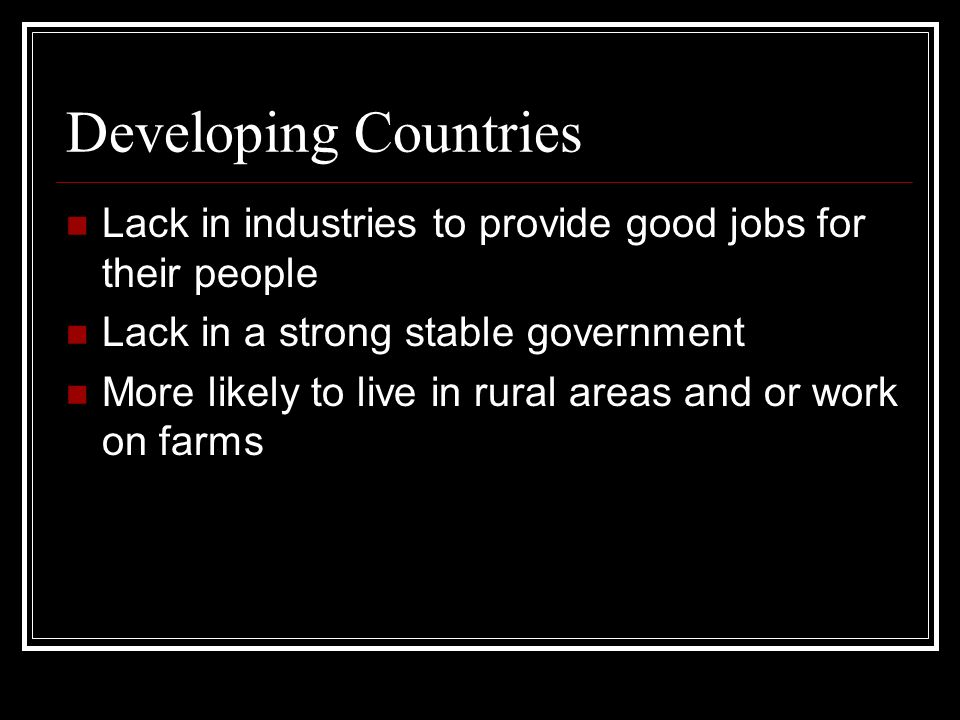 Developing Countries Lack in industries to provide good jobs for their people. Lack in a strong stable government.