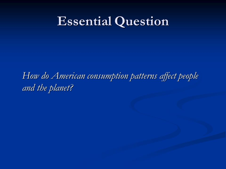 Essential Question How do American consumption patterns affect people and the planet
