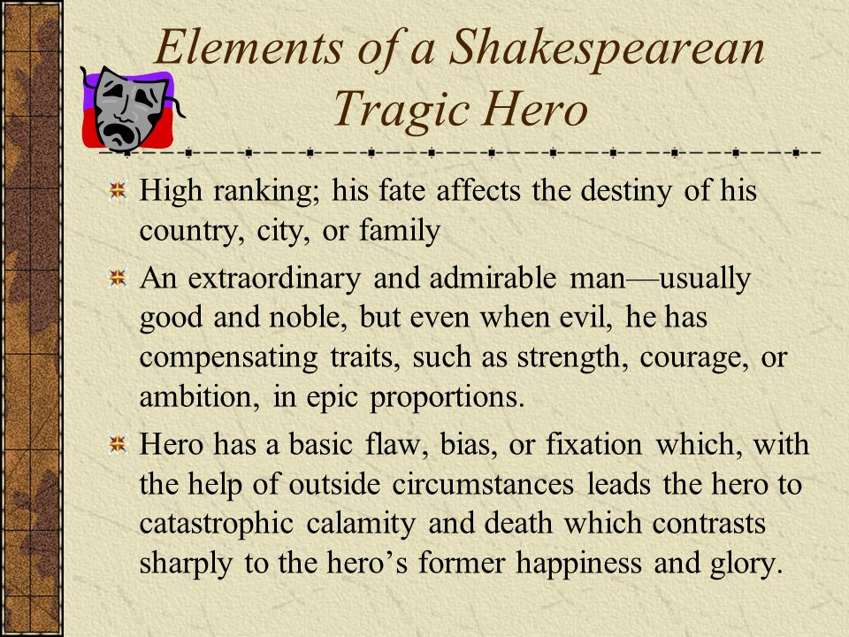characteristics of a shakespearean tragic hero In order for the tragic hero to arouse these feelings in the audience, he cannot be either all good or all evil but must be someone the elizabethan and shakespearean tragedy a distinctly english form of tragedy begins with the elizabethans.