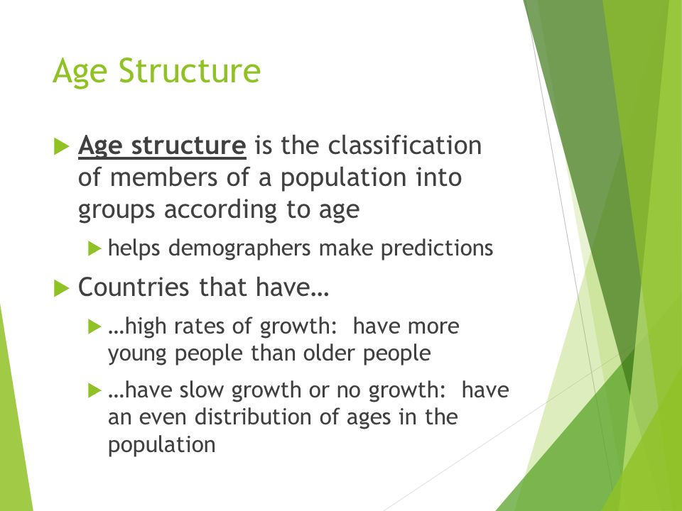 Age Structure Age structure is the classification of members of a population into groups according to age.