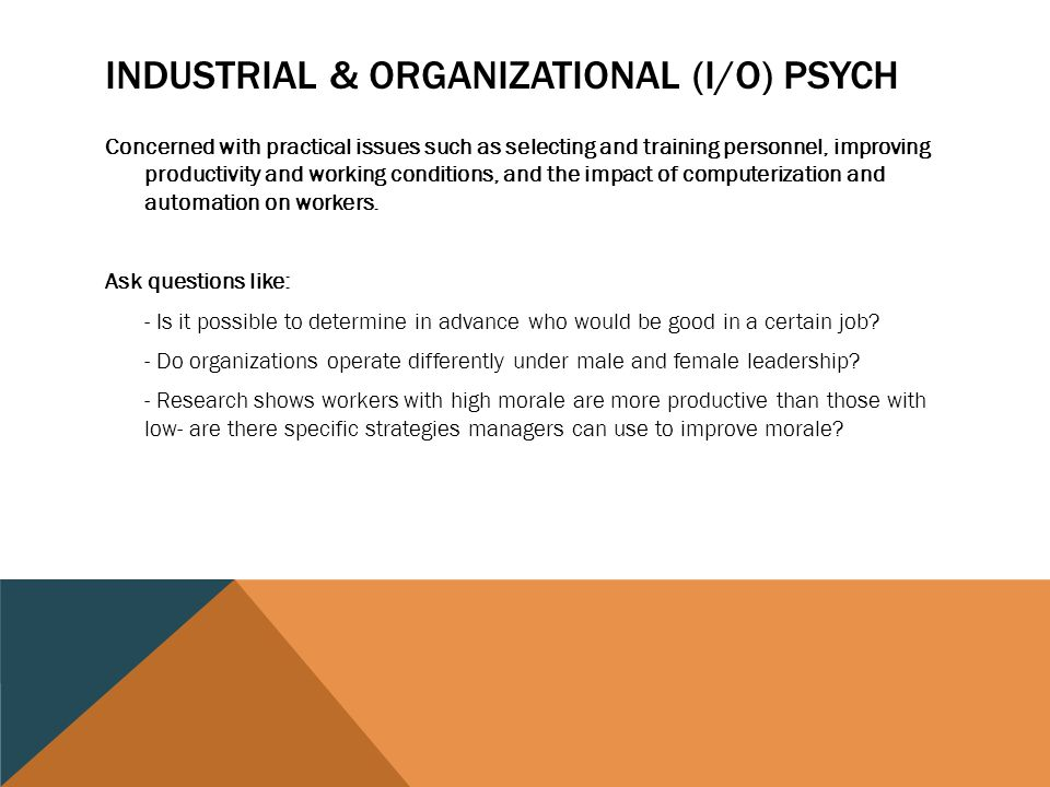 industrial organizational psychology is concerned with Industrial/organizational psychology (io) programs are concerned with the world of work people spend half their waking hours at work seeking a sense of accomplishment and achievement societies depend on their citizens and organizations for productive activity.