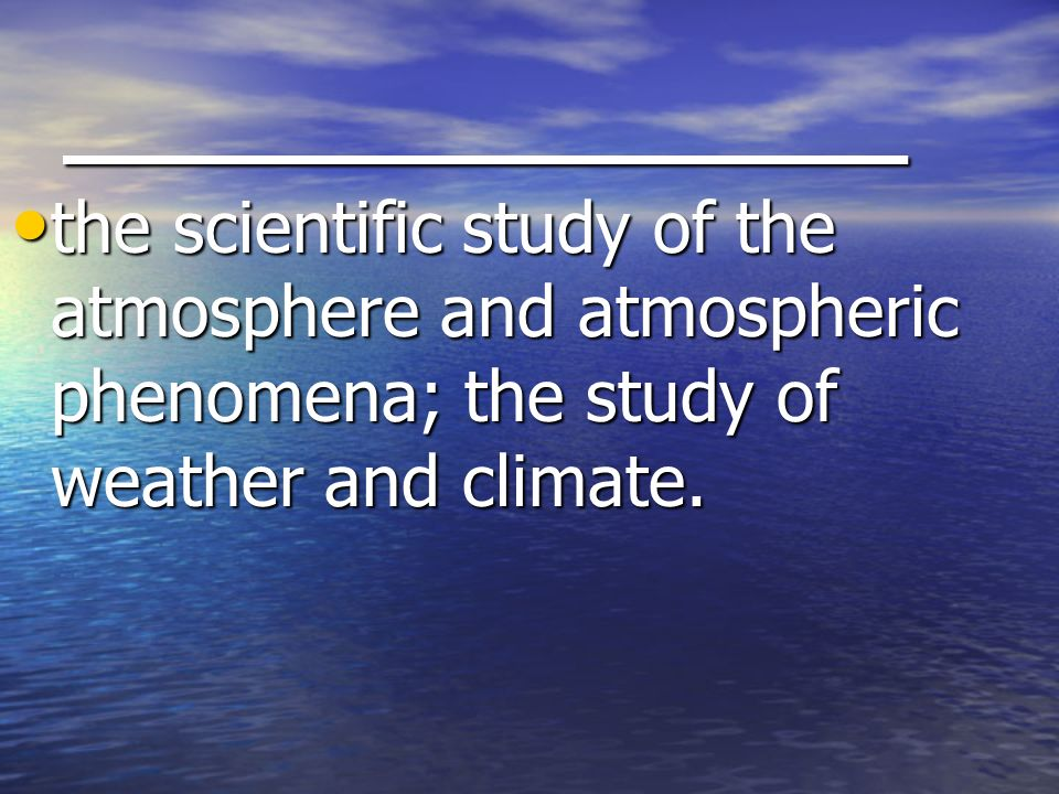 _______________ the scientific study of the atmosphere and atmospheric phenomena; the study of weather and climate.