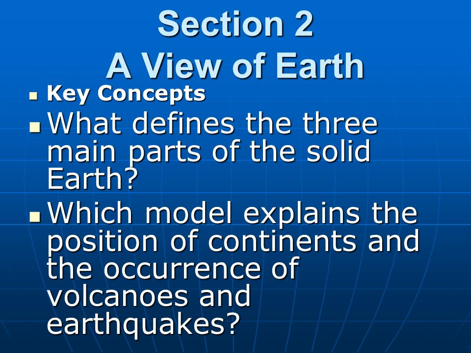 Section 2 A View of Earth Key Concepts. What defines the three main parts of the solid Earth