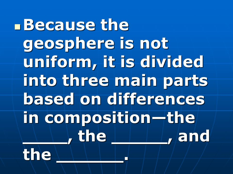 Because the geosphere is not uniform, it is divided into three main parts based on differences in composition—the ____, the _____, and the ______.