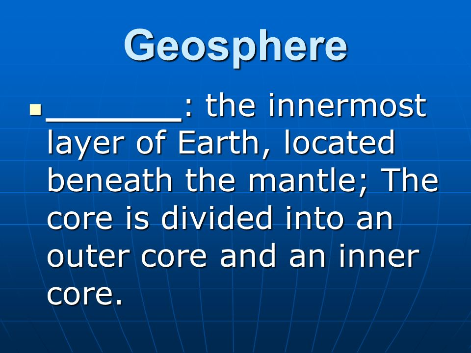Geosphere ______: the innermost layer of Earth, located beneath the mantle; The core is divided into an outer core and an inner core.