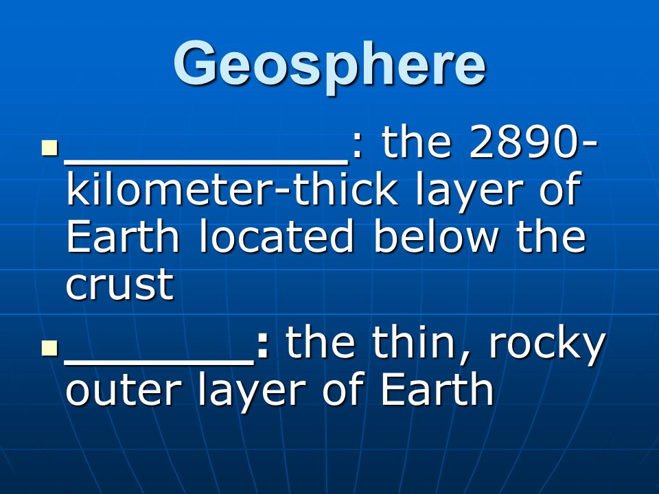 Geosphere _________: the 2890-kilometer-thick layer of Earth located below the crust. ______: the thin, rocky outer layer of Earth.