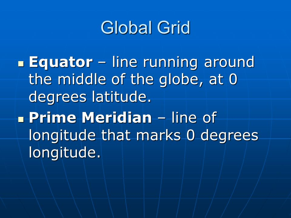 Global Grid Equator – line running around the middle of the globe, at 0 degrees latitude.