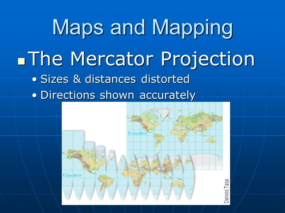 Maps and Mapping The Mercator Projection Sizes & distances distorted