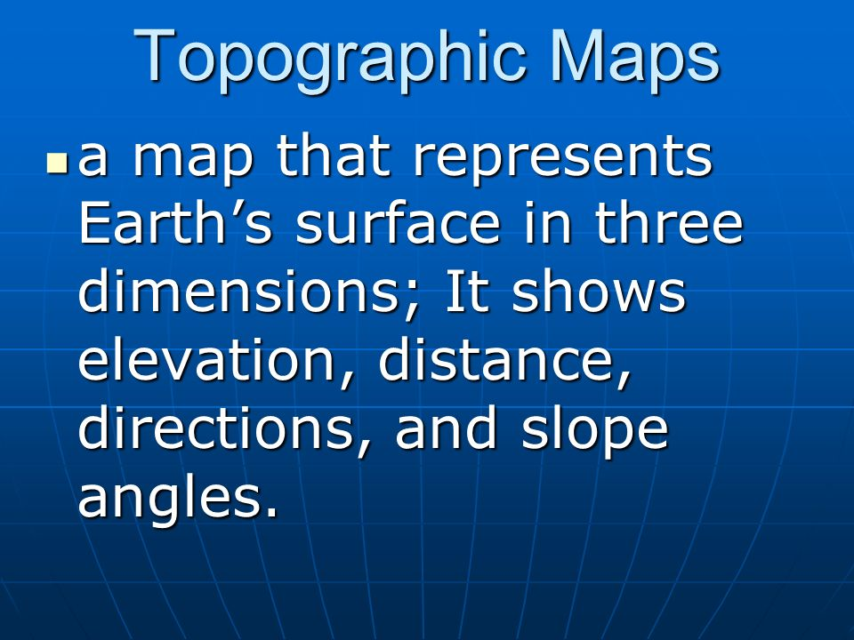 Topographic Maps a map that represents Earth's surface in three dimensions; It shows elevation, distance, directions, and slope angles.