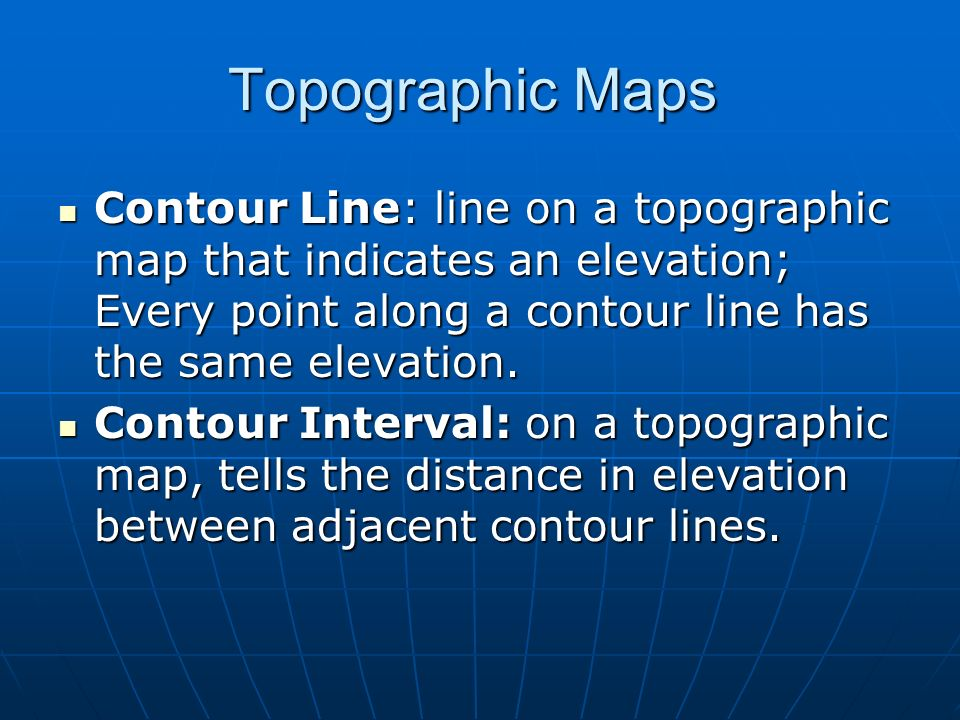Topographic Maps Contour Line: line on a topographic map that indicates an elevation; Every point along a contour line has the same elevation.