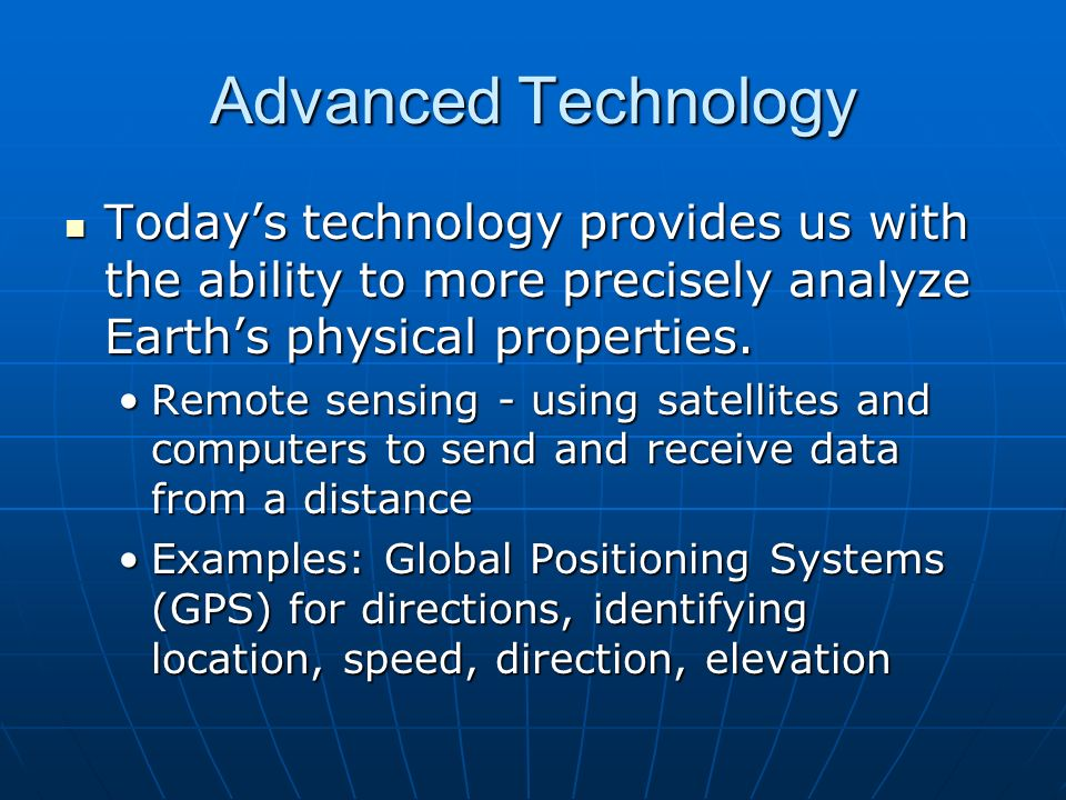 Advanced Technology Today's technology provides us with the ability to more precisely analyze Earth's physical properties.