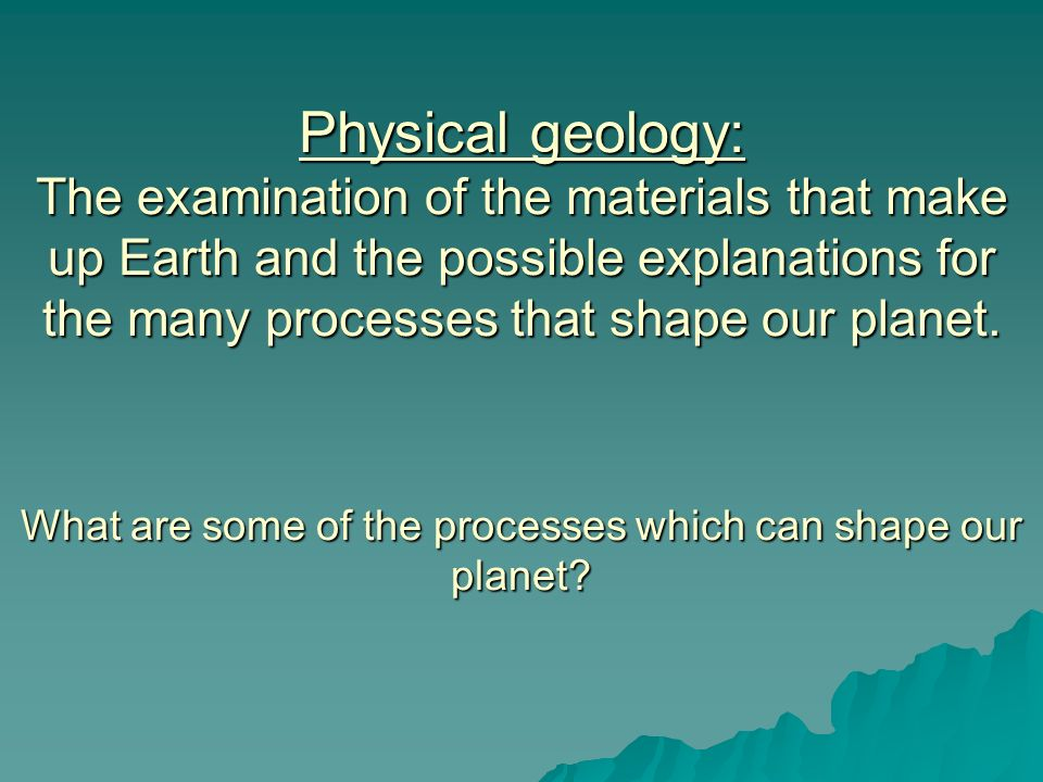 Physical geology: The examination of the materials that make up Earth and the possible explanations for the many processes that shape our planet. What are some of the processes which can shape our planet