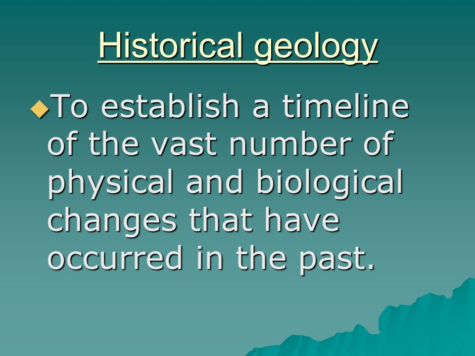 Historical geology To establish a timeline of the vast number of physical and biological changes that have occurred in the past.