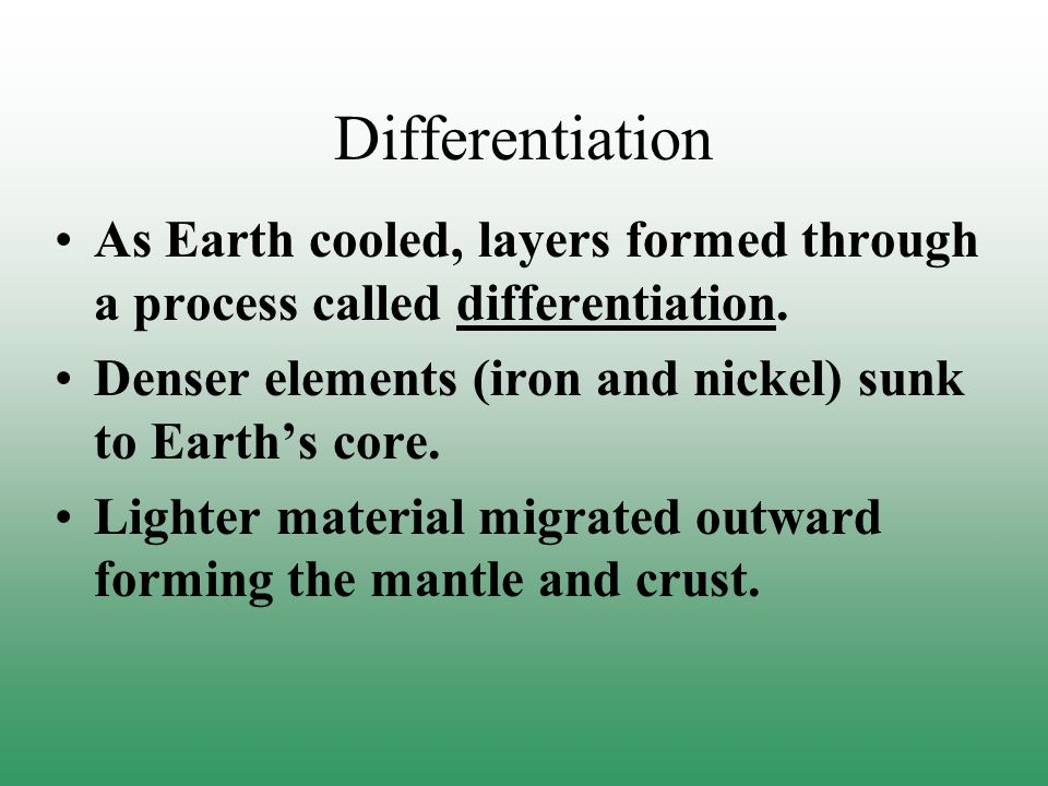 Differentiation As Earth cooled, layers formed through a process called differentiation. Denser elements (iron and nickel) sunk to Earth's core.