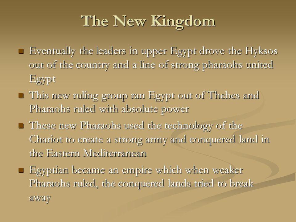 The New Kingdom Eventually the leaders in upper Egypt drove the Hyksos out of the country and a line of strong pharaohs united Egypt.