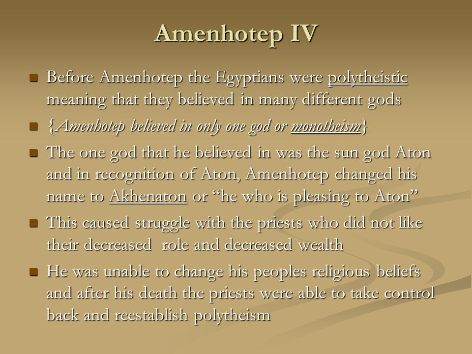 Amenhotep IV Before Amenhotep the Egyptians were polytheistic meaning that they believed in many different gods.