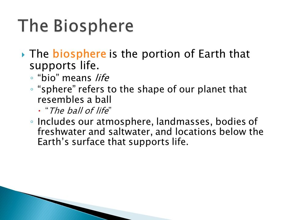 The Biosphere The biosphere is the portion of Earth that supports life. bio means life.