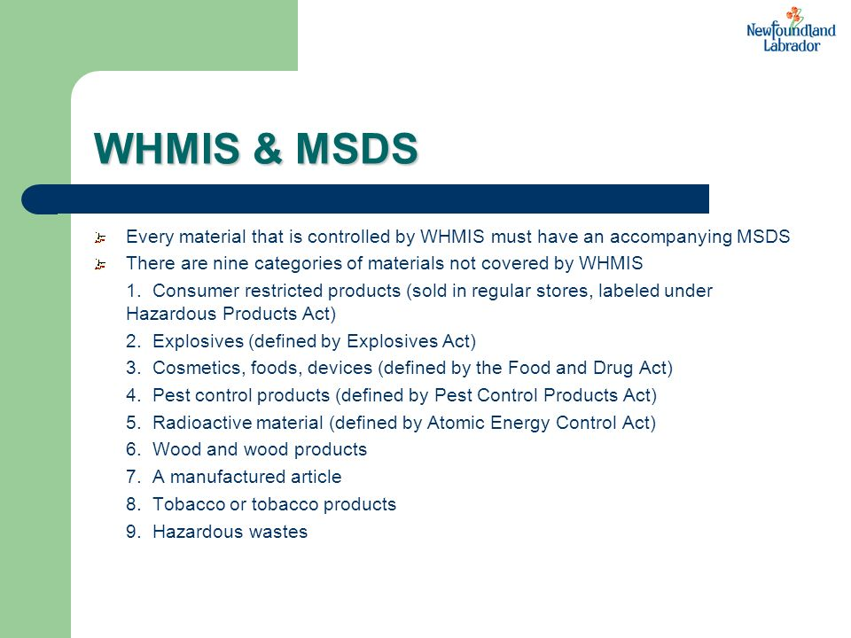 WHMIS & MSDS Every material that is controlled by WHMIS must have an accompanying MSDS. There are nine categories of materials not covered by WHMIS.
