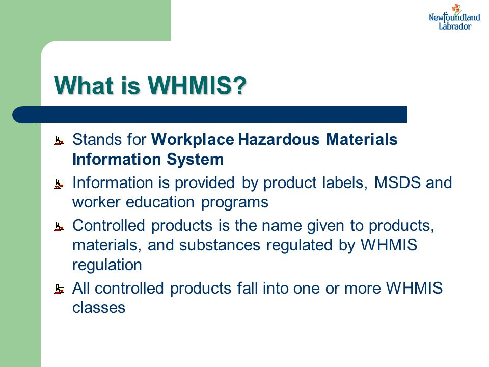 What is WHMIS Stands for Workplace Hazardous Materials Information System.