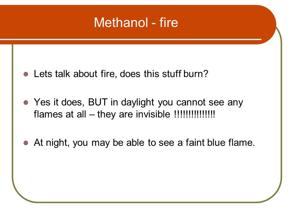 Methanol - fire Lets talk about fire, does this stuff burn