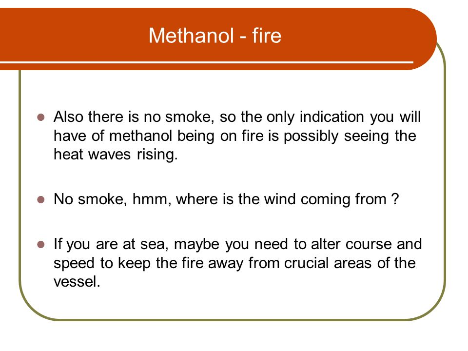 Methanol - fire Also there is no smoke, so the only indication you will have of methanol being on fire is possibly seeing the heat waves rising.