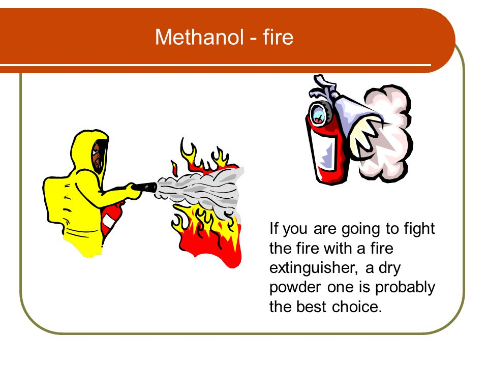 Methanol - fire If you are going to fight the fire with a fire extinguisher, a dry powder one is probably the best choice.
