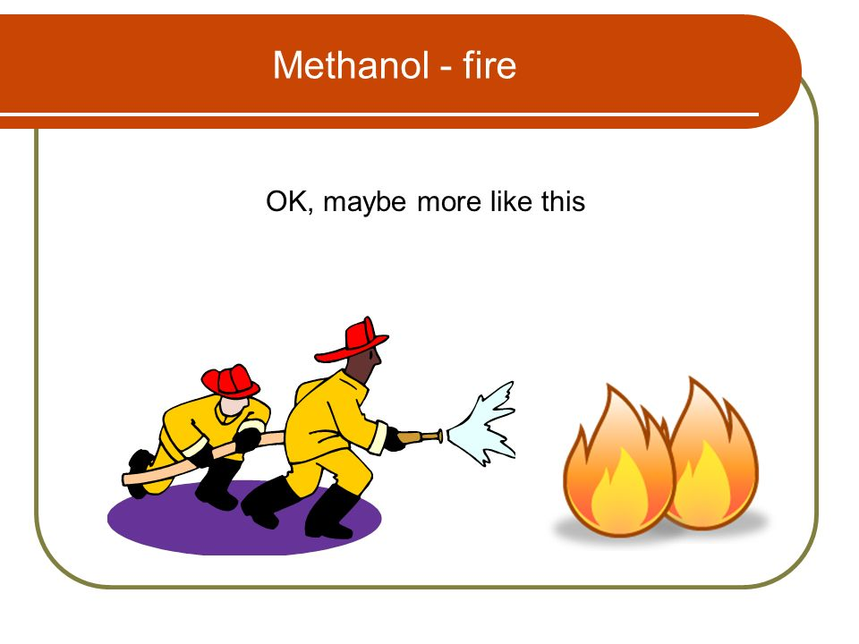 Methanol - fire OK, maybe more like this