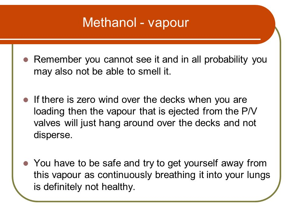 Methanol - vapour Remember you cannot see it and in all probability you may also not be able to smell it.