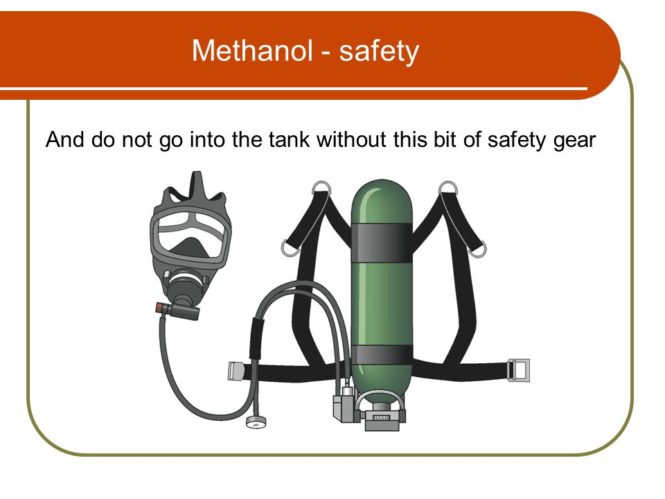 Methanol - safety And do not go into the tank without this bit of safety gear