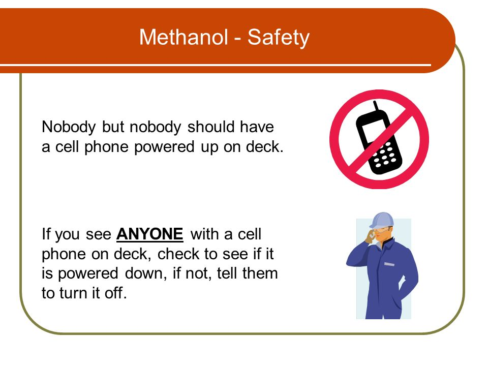 Methanol - Safety Nobody but nobody should have a cell phone powered up on deck.
