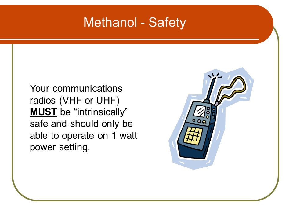 Methanol - Safety Your communications radios (VHF or UHF) MUST be intrinsically safe and should only be able to operate on 1 watt power setting.