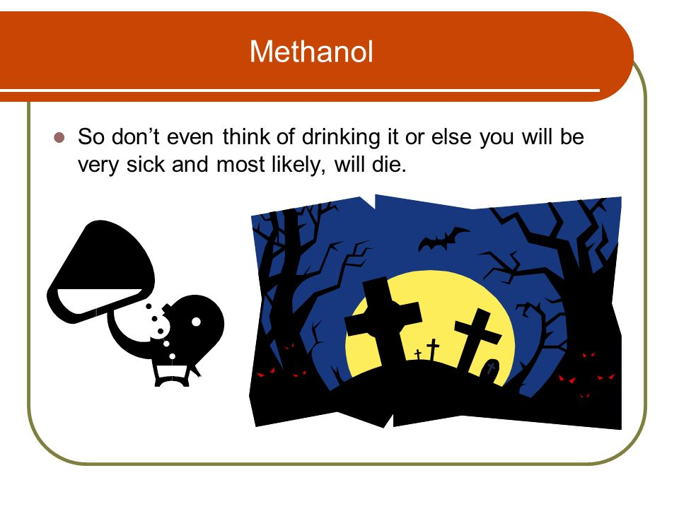 Methanol So don't even think of drinking it or else you will be very sick and most likely, will die.