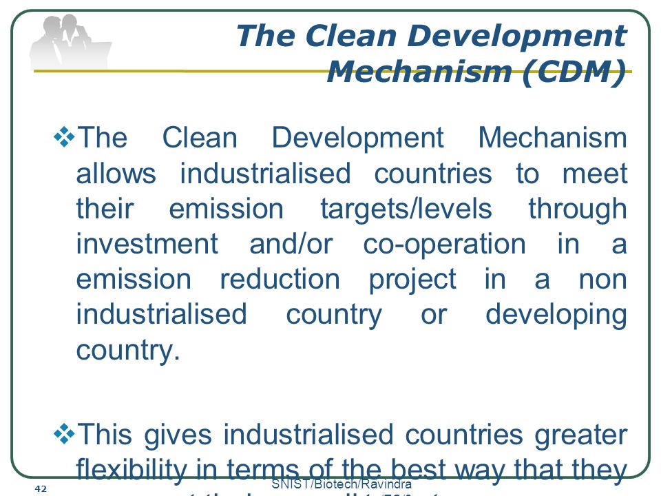 cdm mechanism The cdm is one of the flexible mechanisms put in place under the kp to enable  industrialised countries to meet their ghg emission reduction targets by funding .