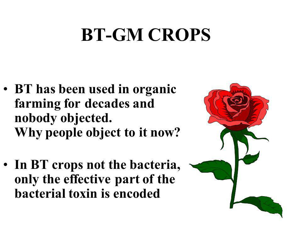 BT-GM CROPS BT has been used in organic farming for decades and nobody objected. Why people object to it now