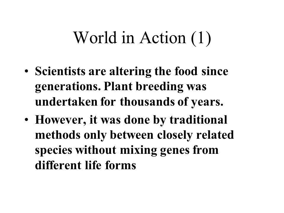 World in Action (1) Scientists are altering the food since generations. Plant breeding was undertaken for thousands of years.