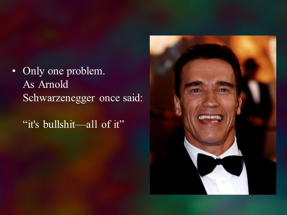 Only one problem. As Arnold Schwarzenegger once said: it s bullshit—all of it