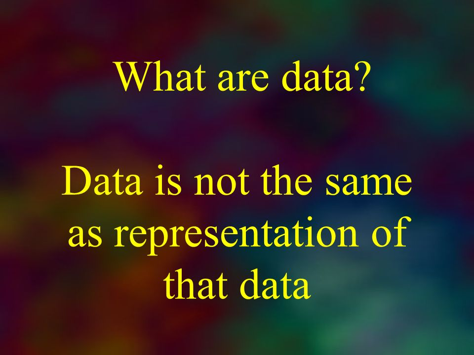 What are data Data is not the same as representation of that data