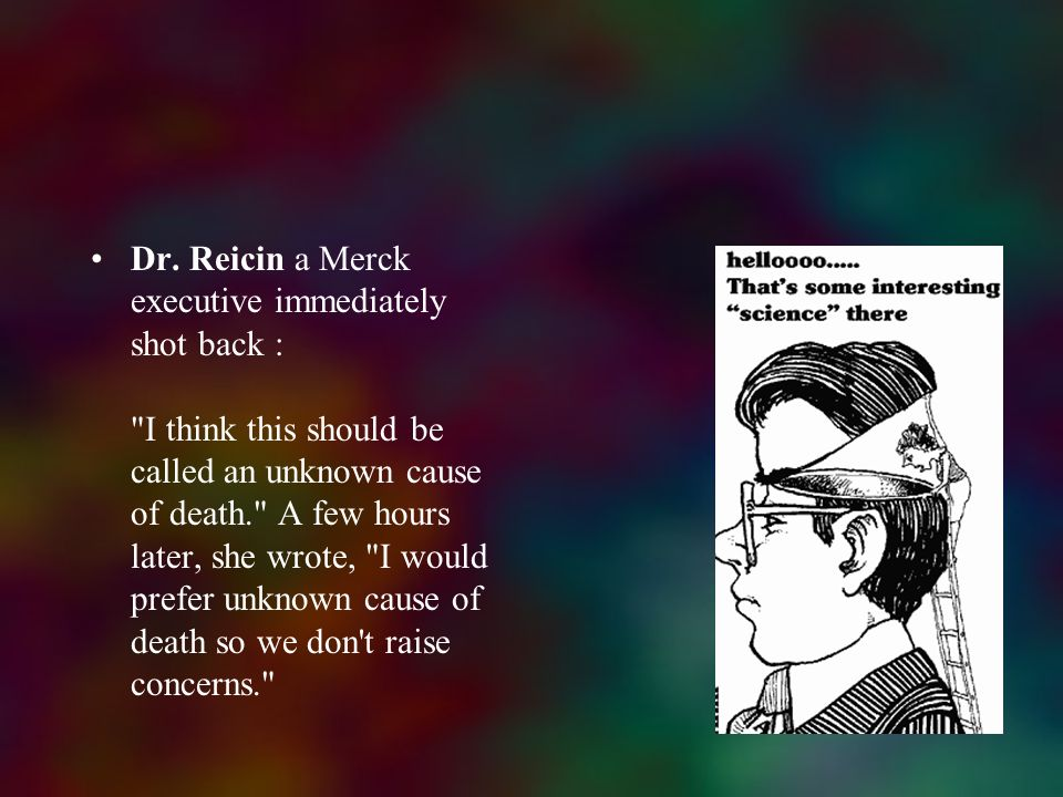 Dr. Reicin a Merck executive immediately shot back : I think this should be called an unknown cause of death. A few hours later, she wrote, I would prefer unknown cause of death so we don t raise concerns.