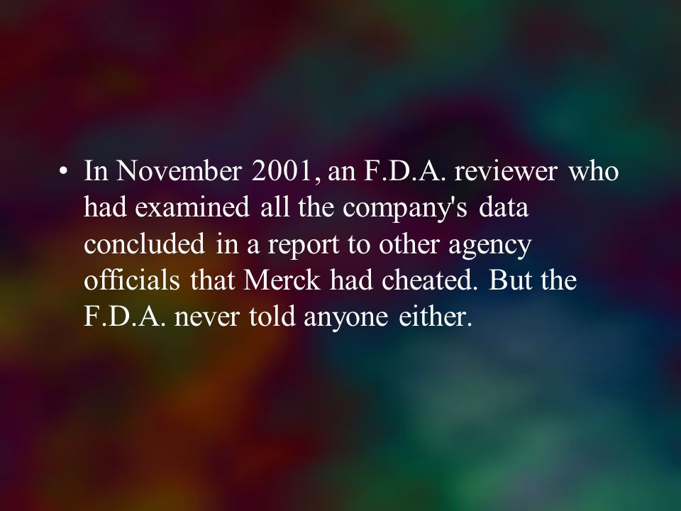 In November 2001, an F.D.A. reviewer who had examined all the company s data concluded in a report to other agency officials that Merck had cheated. But the F.D.A. never told anyone either.