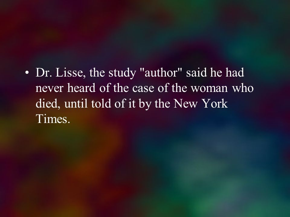 Dr. Lisse, the study author said he had never heard of the case of the woman who died, until told of it by the New York Times.