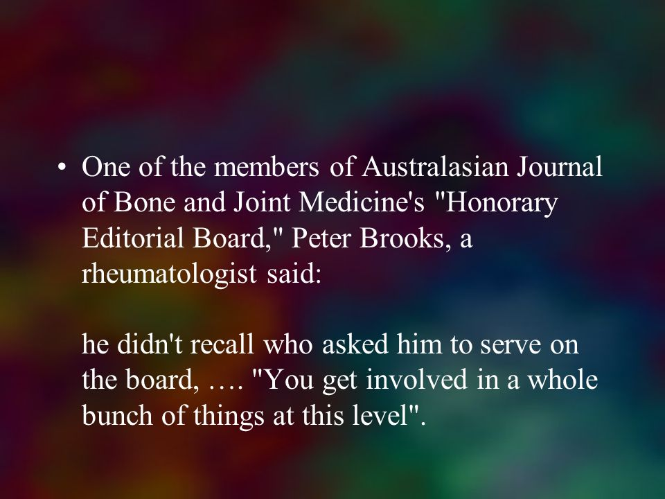 One of the members of Australasian Journal of Bone and Joint Medicine s Honorary Editorial Board, Peter Brooks, a rheumatologist said: he didn t recall who asked him to serve on the board, ….